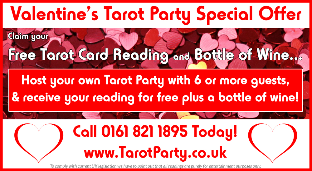Valentine's Special Offer. Claim your Free Tarot Card Reading & Bottle of Wine... Host your own Tarot Party with 6 or more guests & receive your reading for free - plus a bottle of wine. Call 0161 8211895 Today